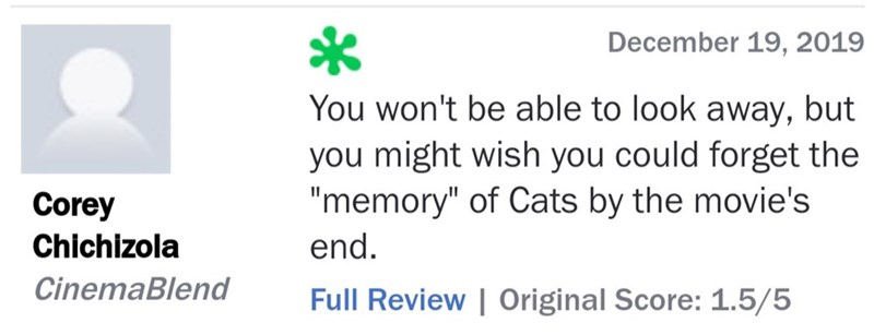 """Text - December 19, 2019 You won't be able to look away, but you might wish you could forget the """"memory"""" of Cats by the movie's Corey Chichizola end. CinemaBlend Full Review 