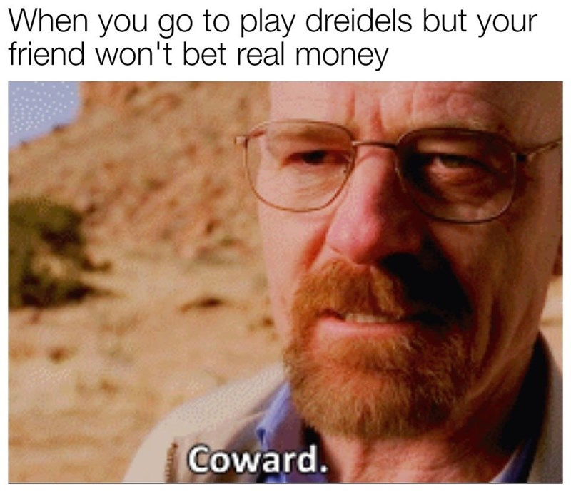 Text - When you go to play dreidels but your friend won't bet real money Coward.