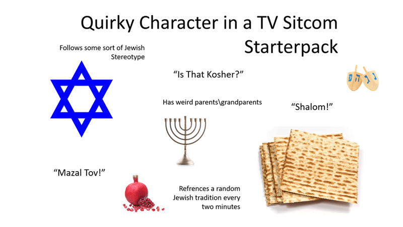 """Text - Quirky Character in a TV Sitcom Starterpack Follows some sort of Jewish Stereotype """"Is That Kosher?"""" 11 הי Has weird parents\grandparents """"Shalom!"""" """"Mazal Tov!"""" Refrences a random Jewish tradition every two minutes"""
