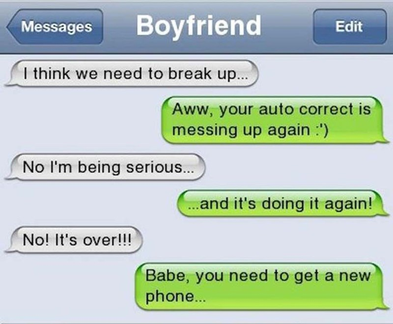 Text - Boyfriend Edit Messages I think we need to break up... Aww, your auto correct is messing up again :') No I'm being serious... .and it's doing it again! No! It's over!!! Babe, you need to get a new phone..