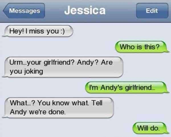 Text - Jessica Messages Edit Hey! I miss you :) Who is this? Urm.your girlfriend? Andy? Are you joking I'm Andy's girlfriend. What.? You know what. Tell Andy we're done. Will do.
