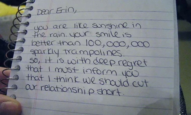 Text - Dear Erin, you are like sunghinein Fhe rain. your smile is better than 100,000, co. sparkly trampolines. so, it is with deepregret that I mustinform yo that 1 think we should cut ar relationshipshort.