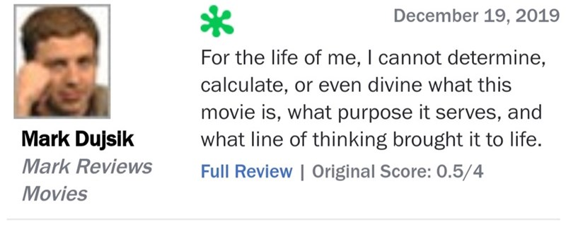Text - December 19, 2019 For the life of me, I cannot determine, calculate, or even divine what this movie is, what purpose it serves, and what line of thinking brought it to life. Mark Dujsik Mark Reviews Full Review | Original Score: 0.5/4 Movies