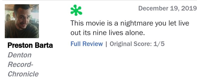 Text - December 19, 2019 This movie is a nightmare you let live out its nine lives alone. Full Review | Original Score: 1/5 Preston Barta Denton Record- Chronicle