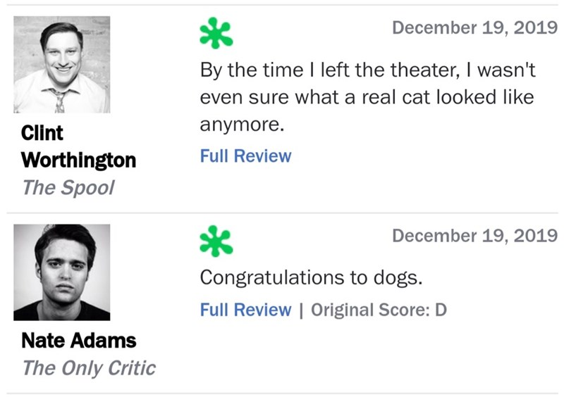 Text - December 19, 2019 By the time I left the theater, I wasn't even sure what a real cat looked like anymore. Clint Full Review Worthington The Spool December 19, 2019 Congratulations to dogs. Full Review | Original Score: D Nate Adams The Only Critic