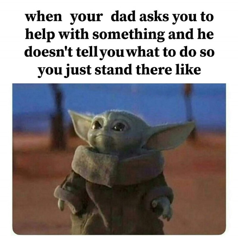 Yoda - when your dad asks you to help with something and he doesn't tellyouwhat to do so you just stand there like