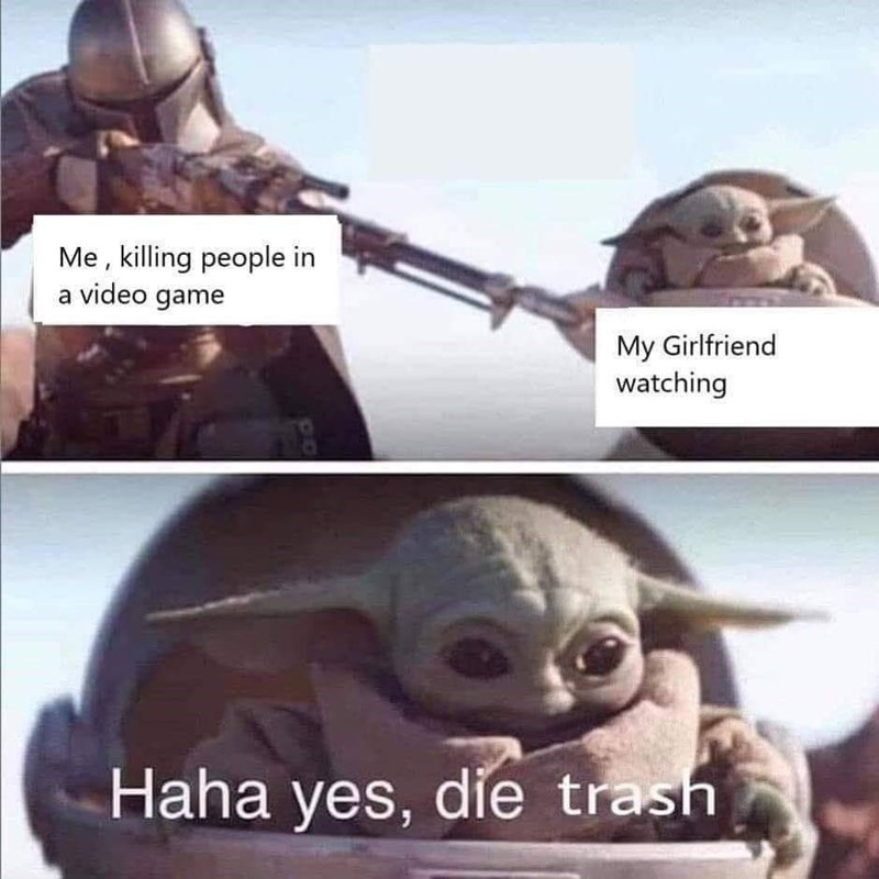 Fictional character - Me , killing people in a video game My Girlfriend watching Haha yes, die trash