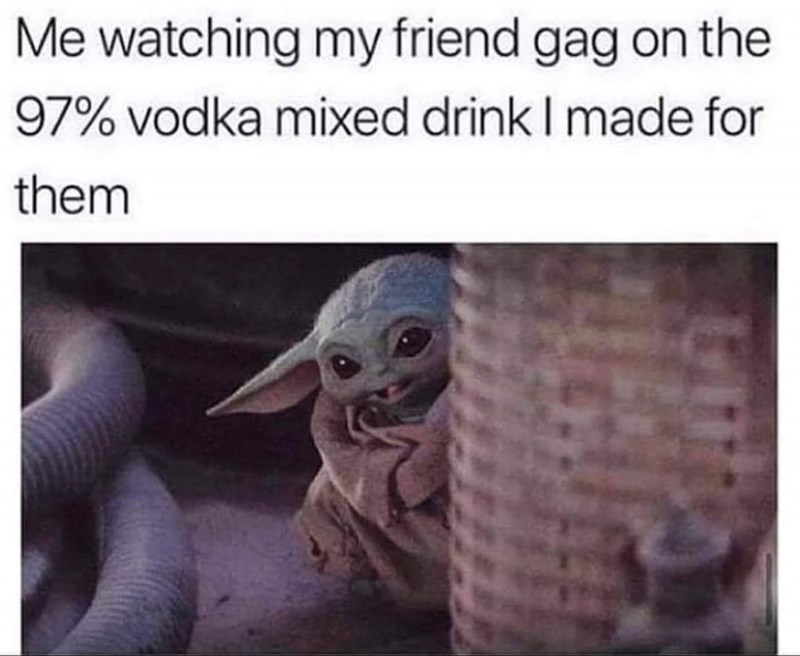 Text - Me watching my friend gag on the 97% vodka mixed drink I made for them