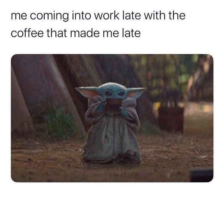 Yoda - me coming into work late with the coffee that made me late