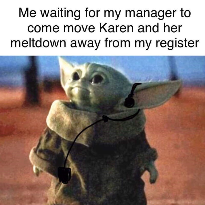 Yoda - Me waiting for my manager to come move Karen and her meltdown away from my register