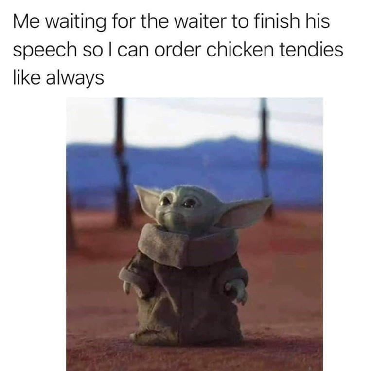 Yoda - Me waiting for the waiter to finish his speech so I can order chicken tendies like always