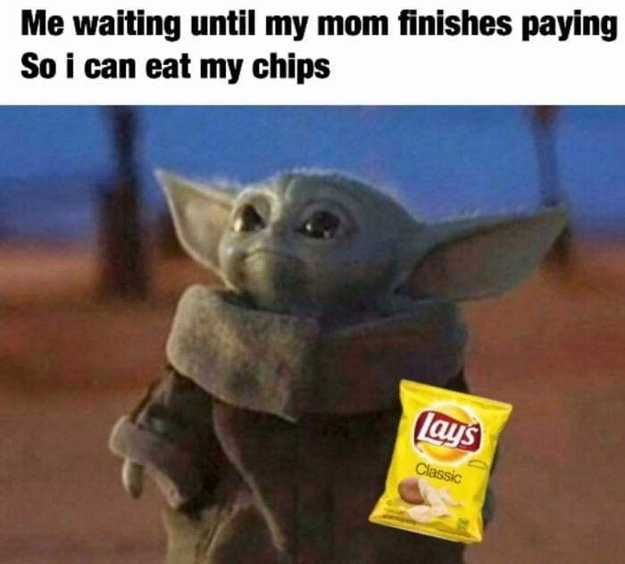 Yoda - Me waiting until my mom finishes paying So i can eat my chips lays Classic