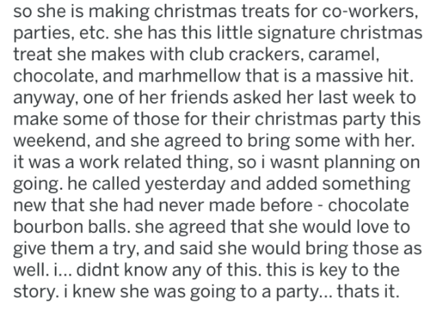 Text - so she is making christmas treats for co-workers, parties, etc. she has this little signature christmas treat she makes with club crackers, caramel, chocolate, and marhmellow that is a massive hit. anyway, one of her friends asked her last week to make some of those for their christmas party this weekend, and she agreed to bring some with her. it was a work related thing, so i wasnt planning on going. he called yesterday and added something new that she had never made before - chocolate b