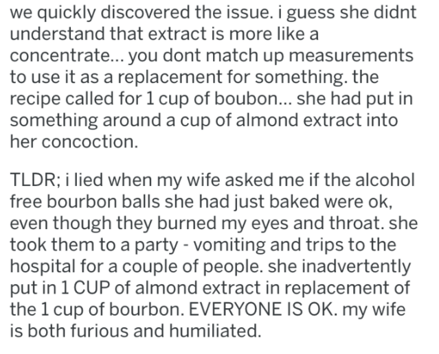 Text - we quickly discovered the issue. i guess she didnt understand that extract is more like a concentrate... you dont match up measurements to use it as a replacement for something. the recipe called for 1 cup of boubon... she had put in something around a cup of almond extract into her concoction. TLDR; i lied when my wife asked me if the alcohol free bourbon balls she had just baked were ok, even though they burned my eyes and throat. she took them to a party - vomiting and trips to the hos