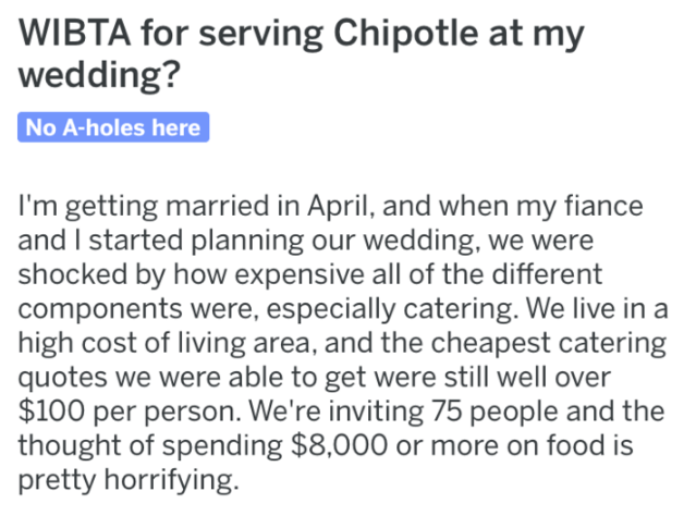Text - WIBTA for serving Chipotle at my wedding? No A-holes here I'm getting maried in April, and when my fiance and I started planning our wedding, we were shocked by how expensive all of the different components were, especially catering. We live in a high cost of living area, and the cheapest catering quotes we were able to get were still well over $100 per person. We're inviting 75 people and the thought of spending $8,000 or more on food is pretty horrifying.