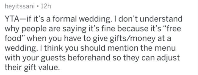 "Text - heyitssani • 12h YTA–if it's a formal wedding. I don't understand why people are saying it's fine because it's ""free food"" when you have to give gifts/money at a wedding. I think you should mention the menu with your guests beforehand so they can adjust their gift value."