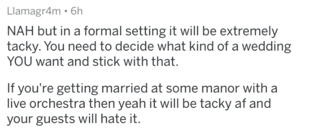 Text - Llamagr4m • 6h NAH but in a formal setting it will be extremely tacky. You need to decide what kind of a wedding YOU want and stick with that. If you're getting married at some manor with a live orchestra then yeah it will be tacky af and your guests will hate it.