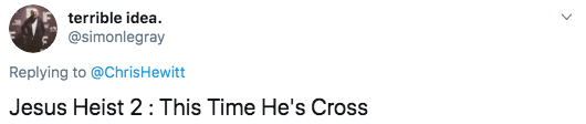 Text - terrible idea. @simonlegray Replying to @ChrisHewitt Jesus Heist 2: This Time He's Cross