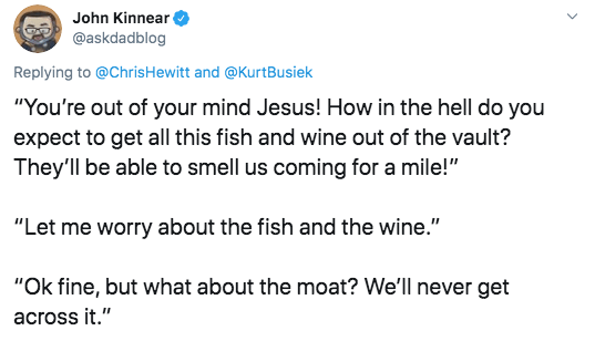 "Text - John Kinnear @askdadblog Replying to @ChrisHewitt and @KurtBusiek ""You're out of your mind Jesus! How in the hell do you expect to get all this fish and wine out of the vault? They'll be able to smell us coming for a mile!"" ""Let me worry about the fish and the wine."" ""Ok fine, but what about the moat? We'll never get across it."""