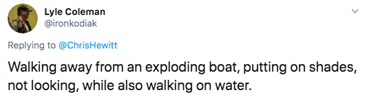Text - Lyle Coleman @ironkodiak Replying to @ChrisHewitt Walking away from an exploding boat, putting on shades, not looking, while also walking on water.