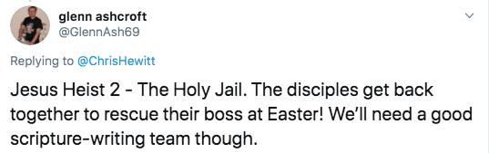 Text - glenn ashcroft @GlennAsh69 Replying to @ChrisHewitt Jesus Heist 2 - The Holy Jail. The disciples get back together to rescue their boss at Easter! We'll need a good scripture-writing team though.