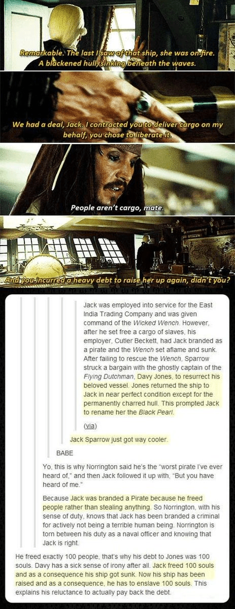 Font - Remarkable. The last Isawofthat ship, she was on fire. A blackened hull, sinking beneath the waves. We had a deal, Jack. I contracted you to deliver cargo on my behalf, you chose toliberate it People aren't cargo, mate Andyou incurred a heavy debt to raise her up again, didn't you? Jack was employed into service for the East India Trading Company and was given command of the Wicked Wench. However, after he set free a cargo of slaves, his employer, Cutler Beckett, had Jack branded as a pir