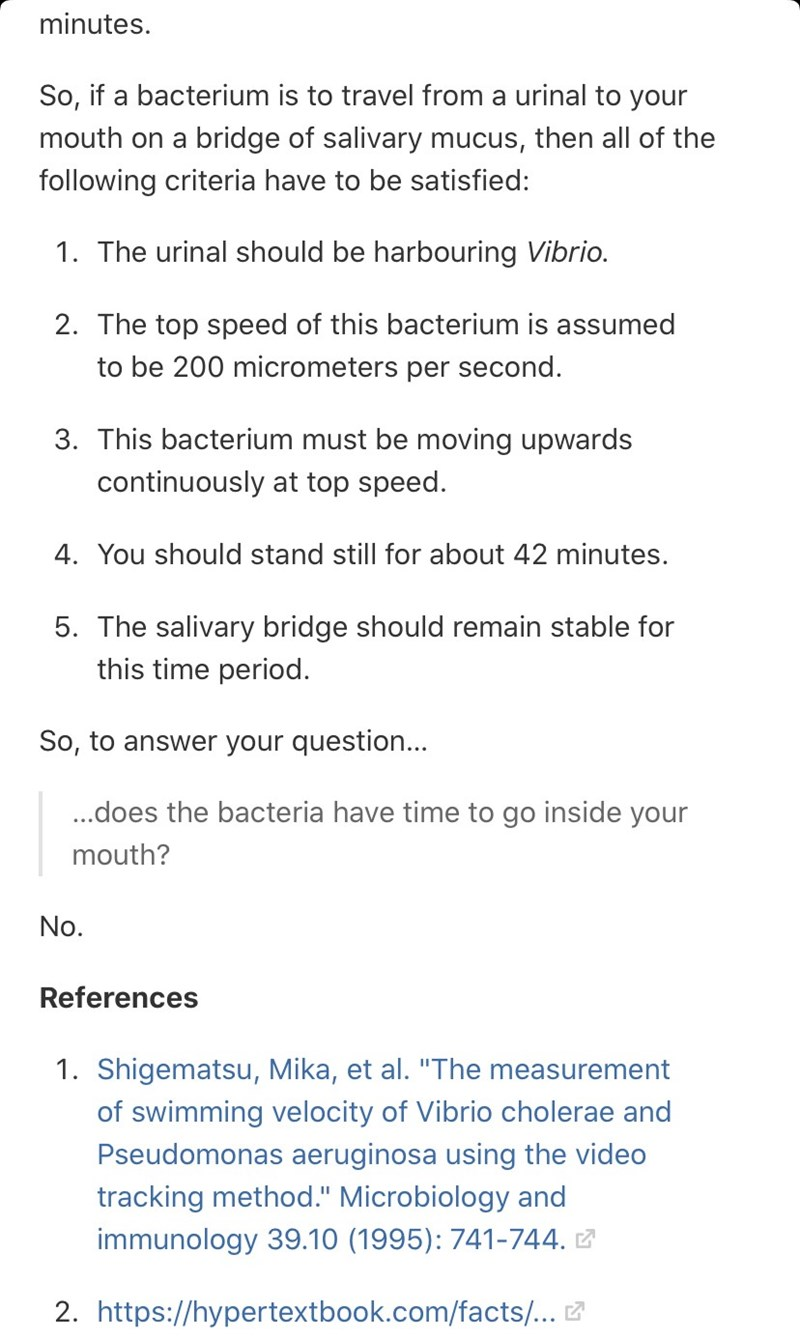 Text - minutes. So, if a bacterium is to travel from a urinal to your mouth on a bridge of salivary mucus, then all of the following criteria have to be satisfied: 1. The urinal should be harbouring Vibrio. 2. The top speed of this bacterium is assumed to be 200 micrometers per second. 3. This bacterium must be moving upwards continuously at top speed. 4. You should stand still for about 42 minutes. 5. The salivary bridge should remain stable for this time period. So, to answer your question...