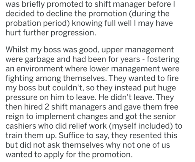 Text - Text - was briefly promoted to shift manager before I decided to decline the promotion (during the probation period) knowing full well I may have hurt further progression. Whilst my boss was good, upper management were garbage and had been for years - fostering an environment where lower management were fighting among themselves. They wanted to fire my boss but couldn't, so they instead put huge pressure on him to leave. He didn't leave. They then hired 2 shift managers and gave them free