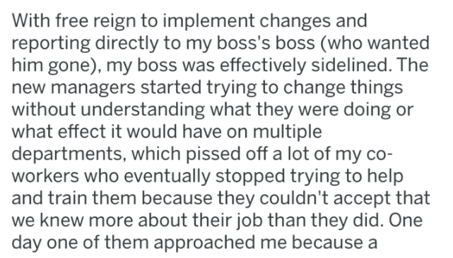 Text - With free reign to implement changes and reporting directly to my boss's boss (who wanted him gone), my boss was effectively sidelined. The new managers started trying to change things without understanding what they were doing or what effect it would have on multiple departments, which pissed off a lot of my co- workers who eventually stopped trying to help and train them because they couldn't accept that we knew more about their job than they did. One day one of them approached me becau