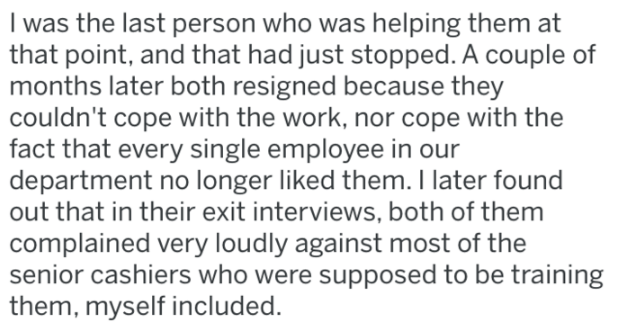 Text - Text - I was the last person who was helping them at that point, and that had just stopped. A couple of months later both resigned because they couldn't cope with the work, nor cope with the fact that every single employee in our department no longer liked them. I later found out that in their exit interviews, both of them complained very loudly against most of the senior cashiers who were supposed to be training them, myself included.
