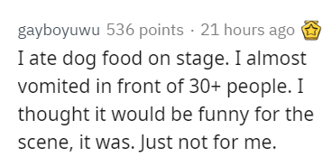 Text - gayboyuwu 536 points · 21 hours ago I ate dog food on stage. I almost vomited in front of 30+ people. I thought it would be funny for the scene, it was. Just not for me.