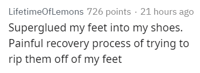Text - LifetimeOfLemons 726 points · 21 hours ago Superglued my feet into my shoes. Painful recovery process of trying to rip them off of my feet