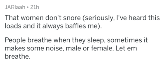 Text - JARlaah • 21h That women don't snore (seriously, l've heard this loads and it always baffles me). People breathe when they sleep, sometimes it makes some noise, male or female. Let em breathe.