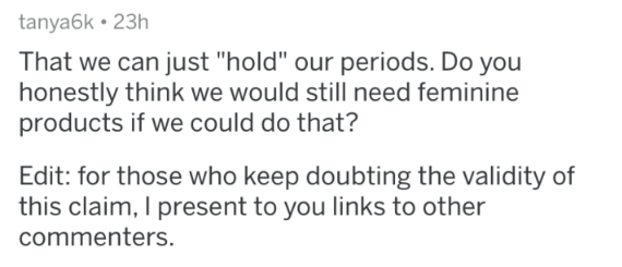 """Text - tanya6k • 23h That we can just """"hold"""" our periods. Do you honestly think we would still need feminine products if we could do that? Edit: for those who keep doubting the validity of this claim, I present to you links to other commenters."""