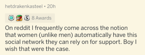 Text - hetdrakenkasteel • 20h 3 8 Awards On reddit I frequently come across the notion that women (unlike men) automatically have this social network they can rely on for support. Boy I wish that were the case.