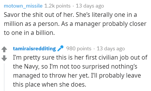 Text - motown_missile 1.2k points · 13 days ago Savor the shit out of her. She's literally one in a million as a person. As a manager probably closer to one in a billion. 980 points · 13 days ago I'm pretty sure this is her first civilian job out of the Navy, so I'm not too surprised nothing's tamiraisredditing managed to throw her yet. I'll probably leave this place when she does.