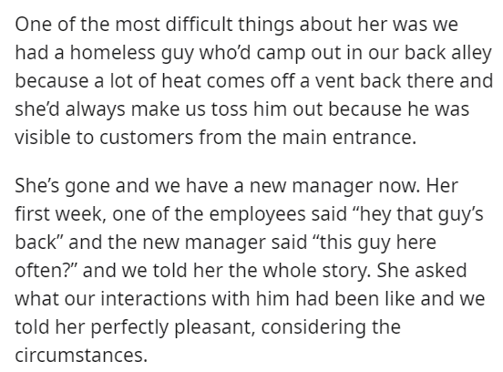 """Text - One of the most difficult things about her was we had a homeless guy who'd camp out in our back alley because a lot of heat comes off a vent back there and she'd always make us toss him out because he was visible to customers from the main entrance. She's gone and we have a new manager now. Her first week, one of the employees said """"hey that guy's back"""" and the new manager said """"this guy here often?"""" and we told her the whole story. She asked what our interactions with him had been like a"""