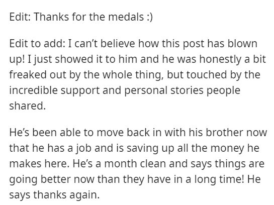 Text - Edit: Thanks for the medals :) Edit to add: I can't believe how this post has blown up! I just showed it to him and he was honestly a bit freaked out by the whole thing, but touched by the incredible support and personal stories people shared. He's been able to move back in with his brother now that he has a job and is saving up all the money he makes here. He's a month clean and says things are going better now than they have in a long time! He says thanks again.