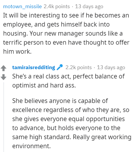 Text - motown_missile 2.4k points · 13 days ago It will be interesting to see if he becomes an employee, and gets himself back into housing. Your new manager sounds like a terrific person to even have thought to offer him work. tamiraisredditing 2 2.2k points · 13 days ago She's a real class act, perfect balance of optimist and hard ass. She believes anyone is capable of excellence regardless of who they are, so she gives everyone equal opportunities to advance, but holds everyone to the same hi