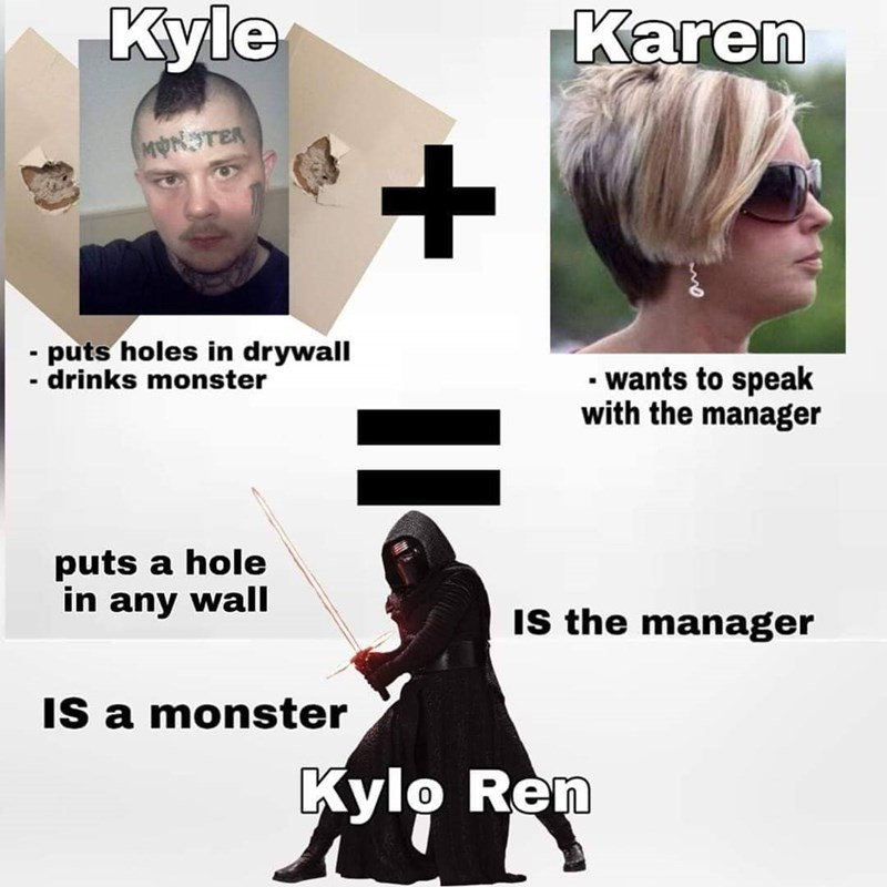 Text - Kyle Karen MONSTER - puts holes in drywall - drinks monster • wants to speak with the manager puts a hole in any wall Is the manager IS a monster Kylo Ren +  l 