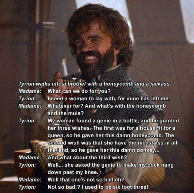 Text - Tyrion walks into a brothel with a honeycomb and a jackass. Madame: What can we do for you? I need a woman to lay with, for mine has left me. Whatever for? And what's with the honeycomb Tyrion: Madame: and the mule? My woman found a genie in a bottle, and he granted her three wishes. The first was for a house fit for a queen, so he gave her this damn honeycomb. The second wish was that she have the nicest ass in all the land, so he gave her this damn donkey. Tyrion: Madame: And what about