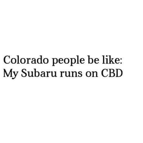 Text - Colorado people be like: My Subaru runs on CBD
