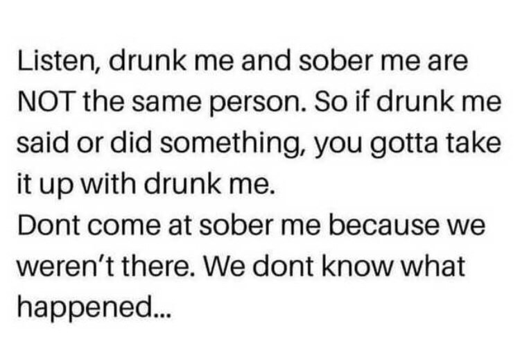 Text - Listen, drunk me and sober me are NOT the same person. So if drunk me said or did something, you gotta take it up with drunk me. Dont come at sober me because we weren't there. We dont know what happened.