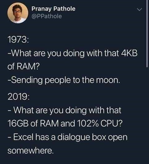Text - Pranay Pathole @PPathole 1973: -What are you doing with that 4KB of RAM? -Sending people to the moon. 2019: - What are you doing with that 16GB of RAM and 102% CPU? - Excel has a dialogue box open somewhere.