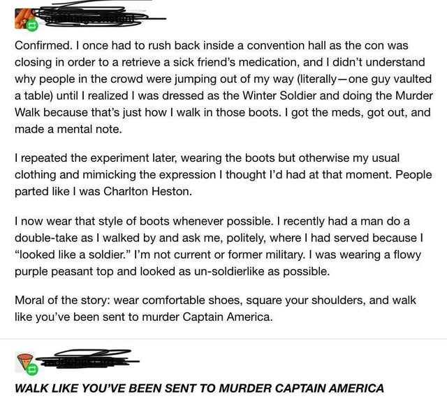 Text - Confirmed. I once had to rush back inside a convention hall as the con was closing in order to a retrieve a sick friend's medication, and I didn't understand why people in the crowd were jumping out of my way (literally-one guy vaulted a table) until I realized I was dressed as the Winter Soldier and doing the Murder Walk because that's just how I walk in those boots. I got the meds, got out, and made a mental note. I repeated the experiment later, wearing the boots but otherwise my usual