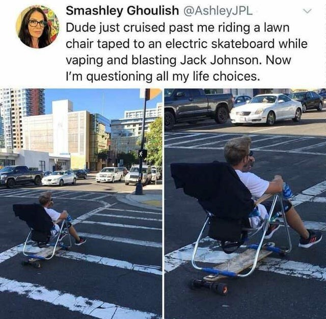 Product - Smashley Ghoulish @AshleyJPL Dude just cruised past me riding a lawn chair taped to an electric skateboard while vaping and blasting Jack Johnson. Now I'm questioning all my life choices. 1111