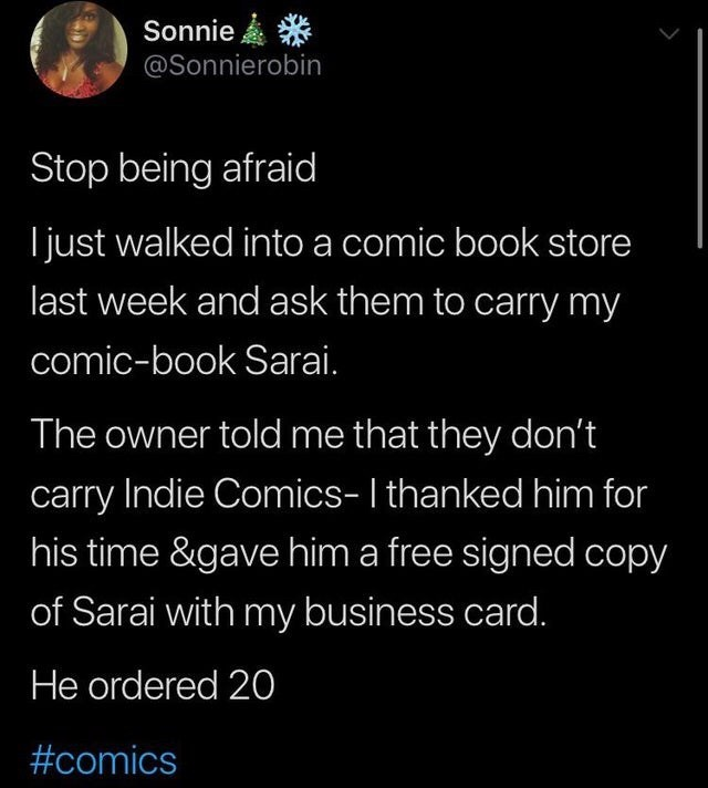 Text - Sonnie * @Sonnierobin Stop being afraid I just walked into a comic book store last week and ask them to carry my comic-book Sarai. The owner told me that they don't carry Indie Comics-I thanked him for his time &gave him a free signed copy of Sarai with my business card. He ordered 20 #comics