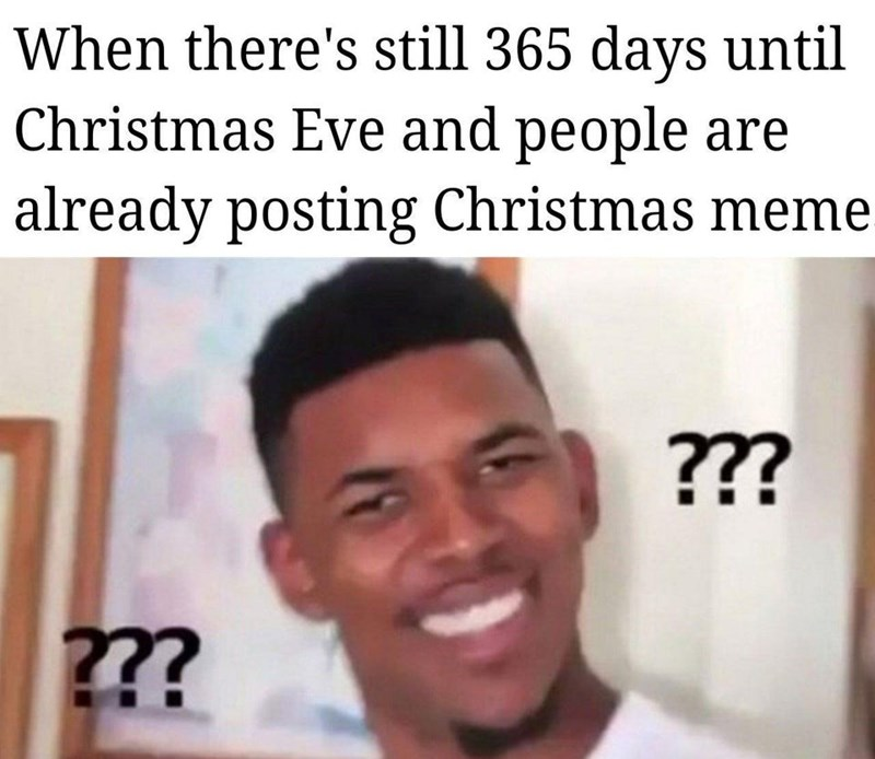 Forehead - When there's still 365 days until Christmas Eve and people are already posting Christmas meme ??? ???