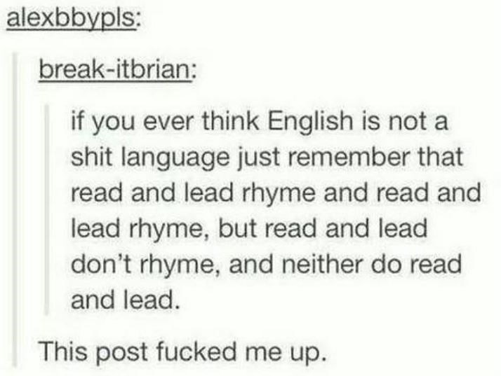 Text - alexbbypls: break-itbrian: if you ever think English is not a shit language just remember that read and lead rhyme and read and lead rhyme, but read and lead don't rhyme, and neither do read and lead. This post fucked me up.