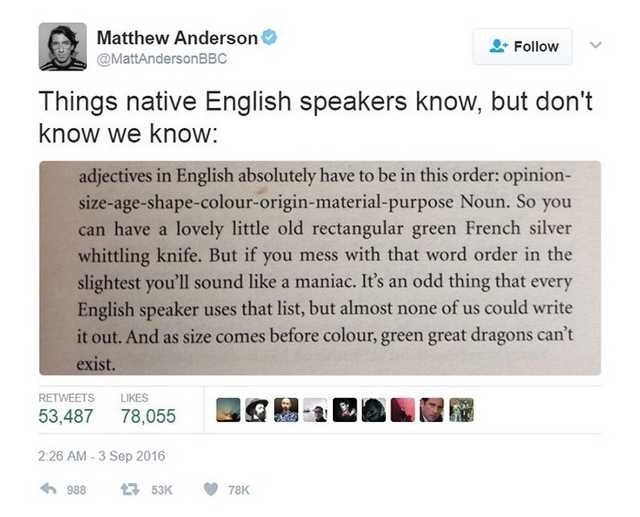 Text - Matthew Anderson Follow @MattAndersonBBC Things native English speakers know, but don't know we know: adjectives in English absolutely have to be in this order: opinion- size-age-shape-colour-origin-material-purpose Noun. So you can have a lovely little old rectangular green French silver whittling knife. But if you mess with that word order in the slightest you'll sound like a maniac. It's an odd thing that every English speaker uses that list, but almost none of us could write it out. A